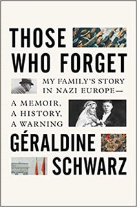 Those Who Forget: My Family's Story in Nazi Europe – A Memoir, A History, A Warning by Geraldine Schwarz (9/22/2020)