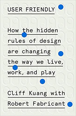 User Friendly: How the Hidden Rules of Design Are Changing the Way We Live, Work, and Play, by Cliff Kuang, with Robert Fabricant