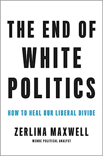 The End of White Politics: How to Heal Our Liberal Divide, by Zerlina Maxwell