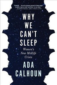 Why We Can't Sleep: Women's New Midlife Crisis, by Ada Calhoun