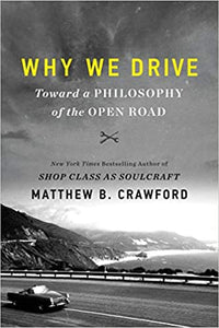 Why We Drive: Toward a Philosophy of the Open Road by, Matthew B Crawford