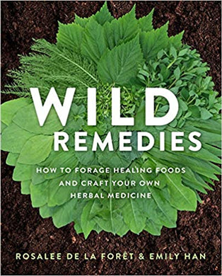 Wild Remedies: How to Forage Healing Foods and Craft Your Own Herbal Medicine, by Rosalee de la Foret & Emily Han