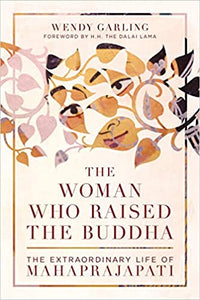 Woman Who Raised the Buddha: The Extraordinary Life of Mahaprajapati