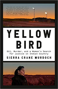 Yellow Bird: Oil, Murder, and a Woman's Search for Justice in Indian Country, by Sierra Crane Murdoch