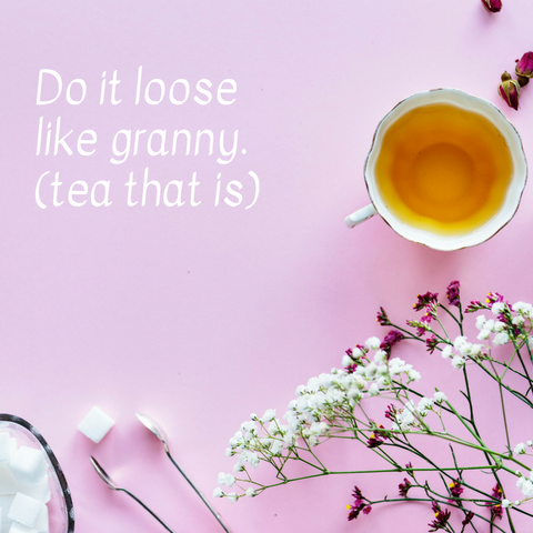 do it loose like granny tea that is. tea leaves
