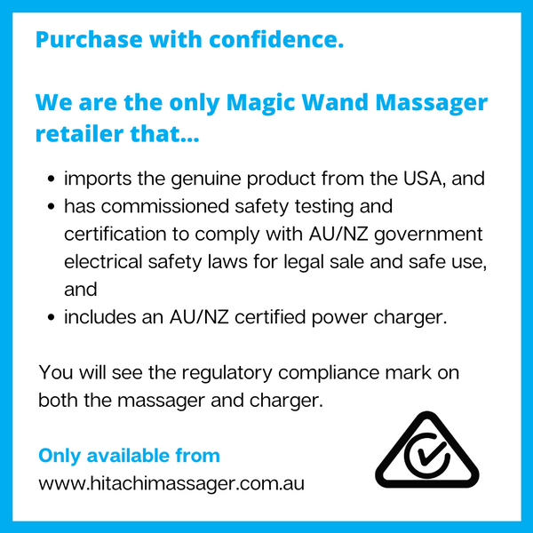 "Image stating ""Purchase with confidence. We are the only Magic Wand Massager retailer that imports the genuine product from the USA, and has commissioned safety testing and certification to comply with AU/NZ government electrical safety laws for legal sale and safe use, and includes an AU/NZ certified power charger. You will see the regulatory compliance mark on both the massager and charger. Only available from www.hitachimassager.com.au""."