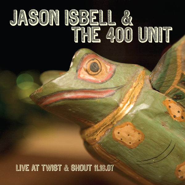 Jason Isbell & The 400 Unit - Live At Twist And Shout 11.06.07 [CD]