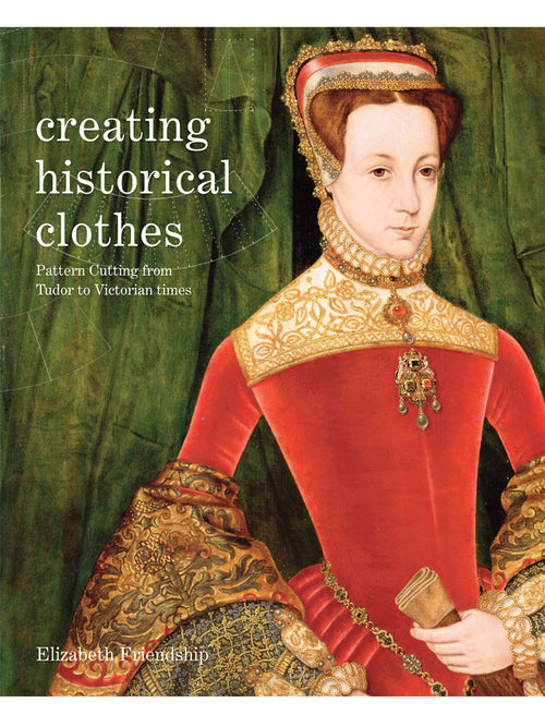 Creating Historical Clothes: Pattern Cutting from Tudor to Victorian Times Book by Elizabeth Friendship