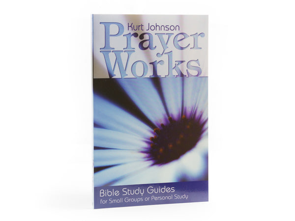 Prayer Works - Small Group Bible Study Book by Kurt Johnson