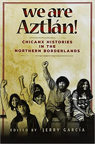We Are Aztlan!: Chicanx Histories in the Northern Borderlands