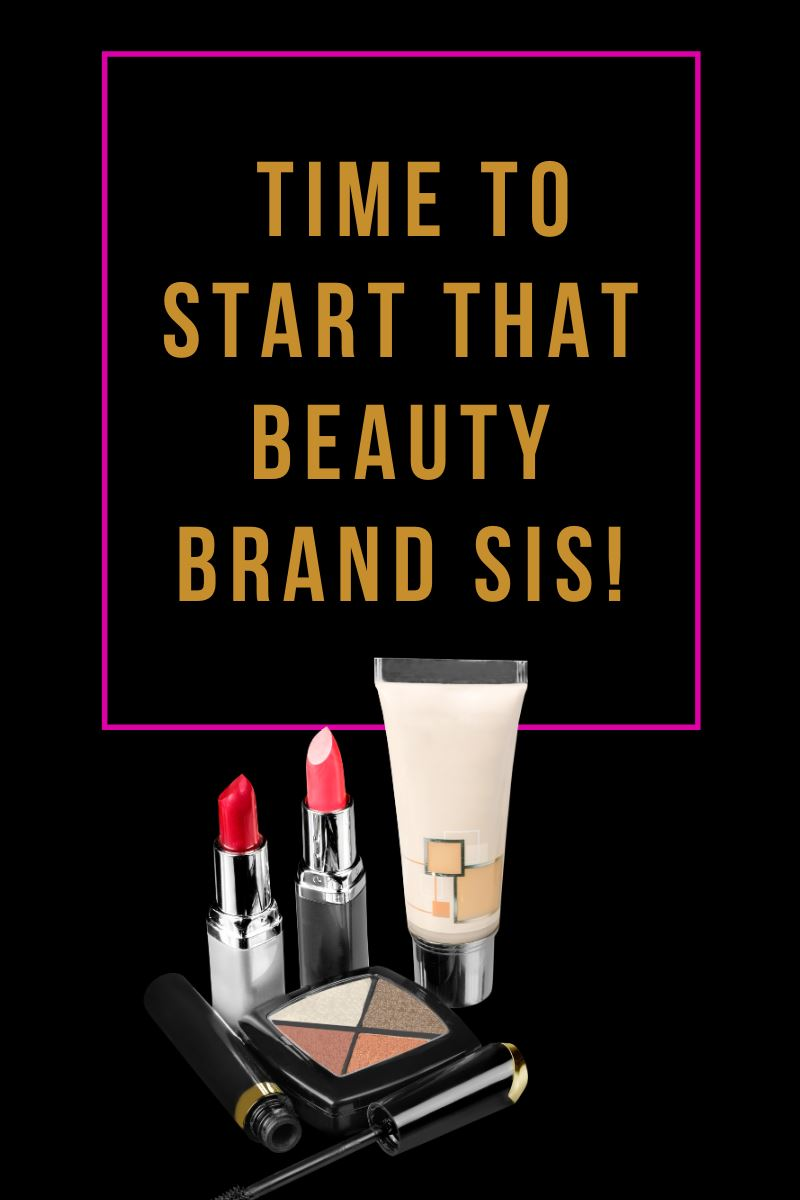It's Time To Start That Beauty Brand Sis!!