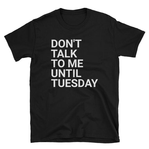 Don't Talk to Me Until Tuesday Unique Funny T-Shirt