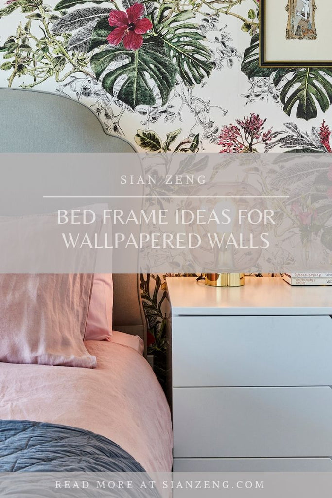Bed Frame Ideas for Wallpapered Walls - Sian Zeng Blog Post