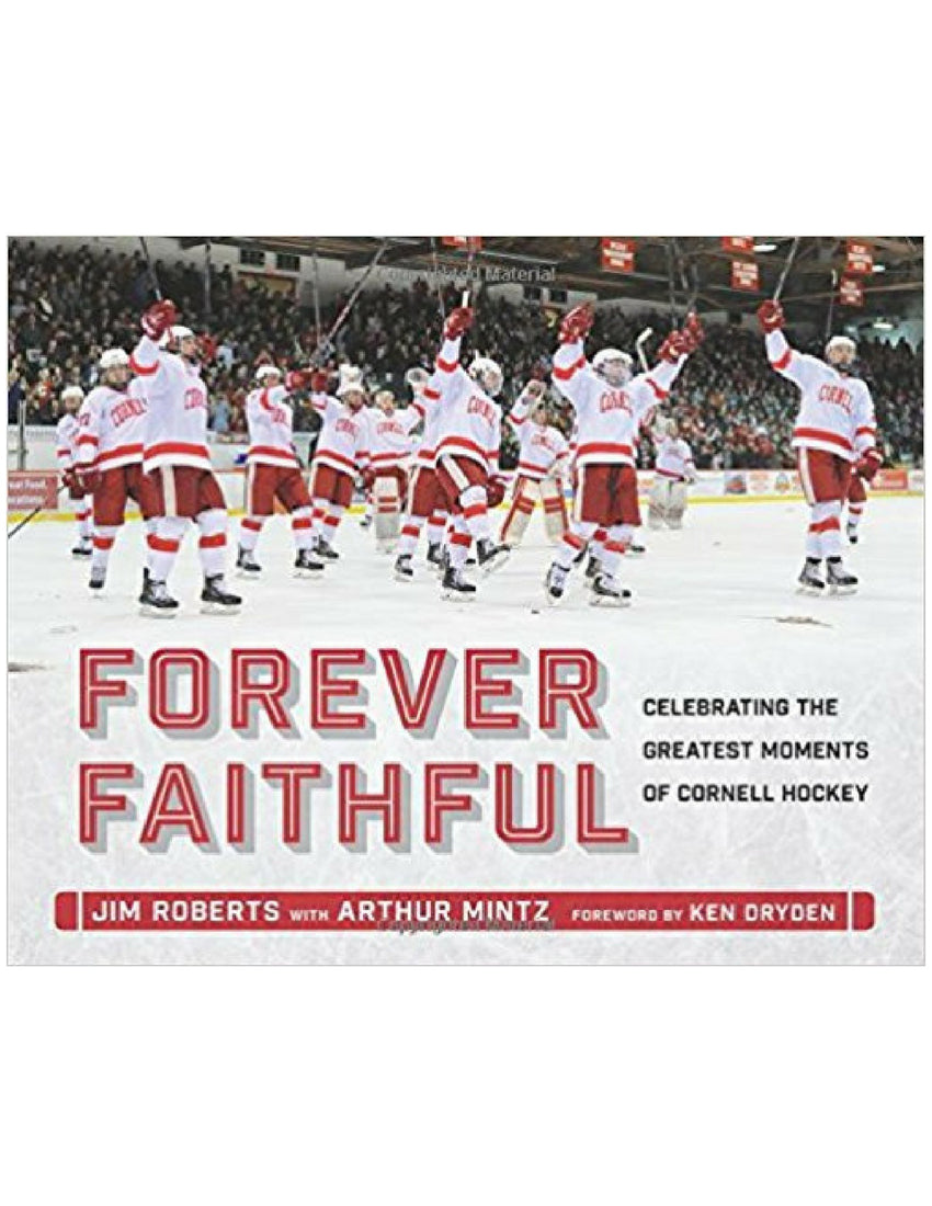 Forever Faithful: Celebrating the Greatest Moments of Cornell Hockey - Jim Roberts