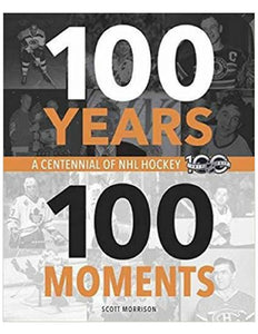 100 Years, 100 Moments: A Centennial of NHL Hockey - Scott Morrison