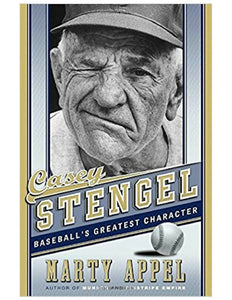 Casey Stengel: Baseball's Greatest Character - Marty Appel