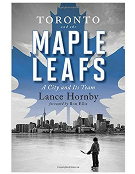 Toronto and the Maple Leafs: A City and its Team - Lance Hornby