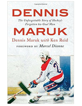 Dennis Maruk: The Unforgettable Story of Hockey's Forgotten 60-Goal Man - Dennis Maruk