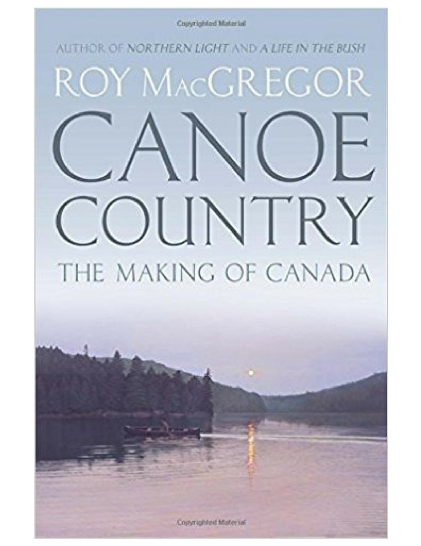 Canoe Country: The Making of Canada - Roy MacGregor