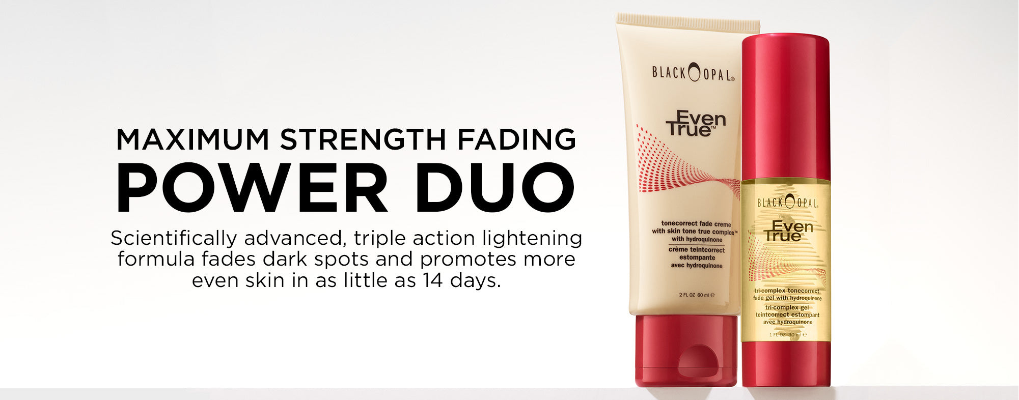 Maximum strength fading POWER DUO - Scientifically advanced, triple action lightening formula fades dark spots and promotes more even skin in as little as 14 days.