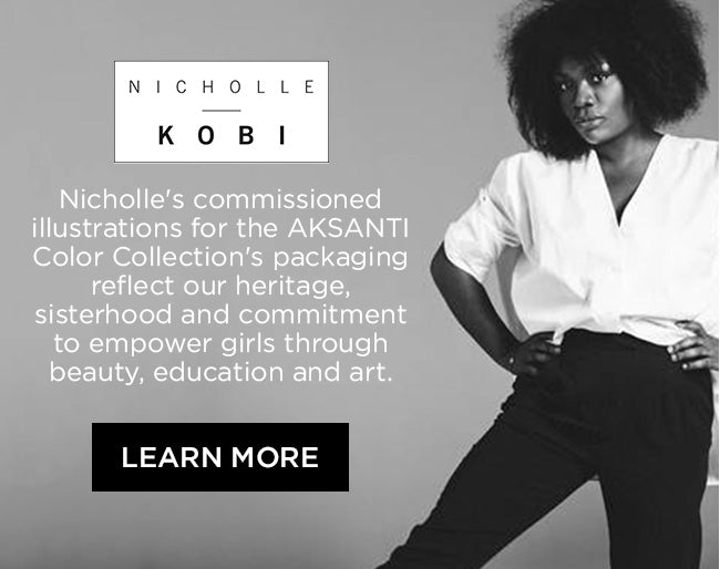 Nicholle Kobi's commissioned illustrations for the AKSANTI Color Collection's packaging reflect our heritage, sisterhood and commitment to empower girls through beauty, education and art. Learn More
