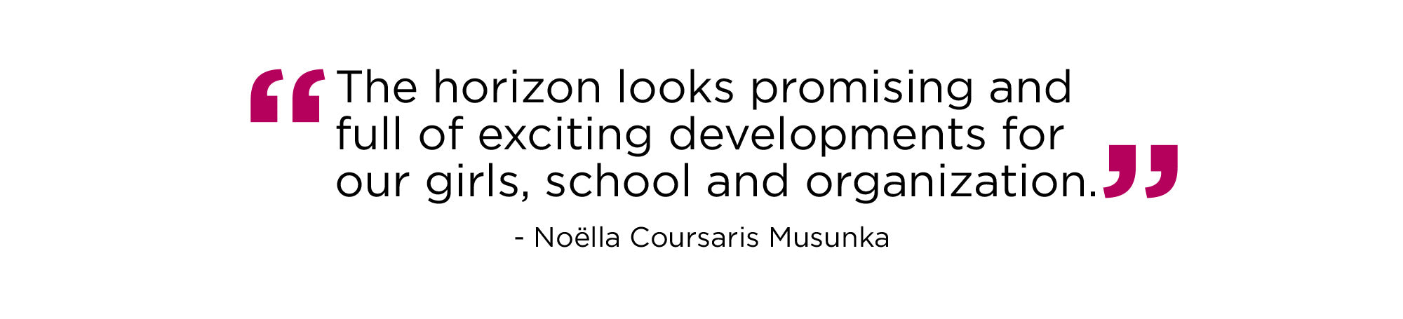The horizon looks promising and full of exciting developments our girls, school and organization. -Noella Coursaris Musunka
