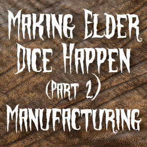 Making Elder Dice Happen (Part 2) - The Manufacturing Process