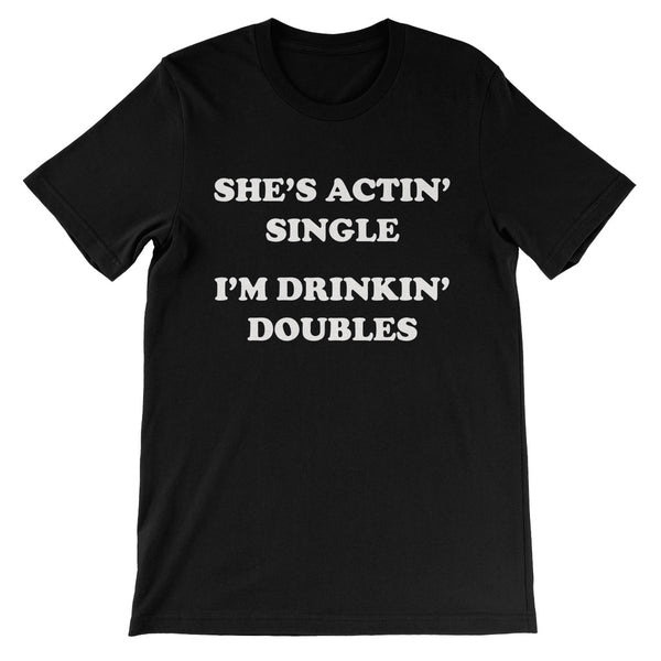 She's Actin' Single I'm Drinkin' Doubles Unisex T-shirt