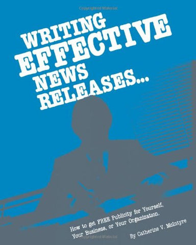 Writing Effective News Releases: How To Get Free Publicity For Yourself, Your Business, Or Your Orga