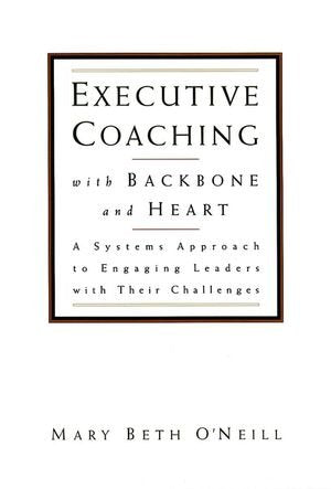 Executive Coaching with Backbone and Heart : A Systems Approach to Engaging Leaders with Their Challenges