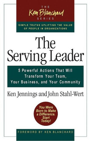 The Serving Leader: Five Powerful Actions That Will Transform Your Team, Your Business, and Your Com