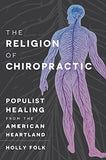The Religion of Chiropractic: Populist Healing from the American Heartland
