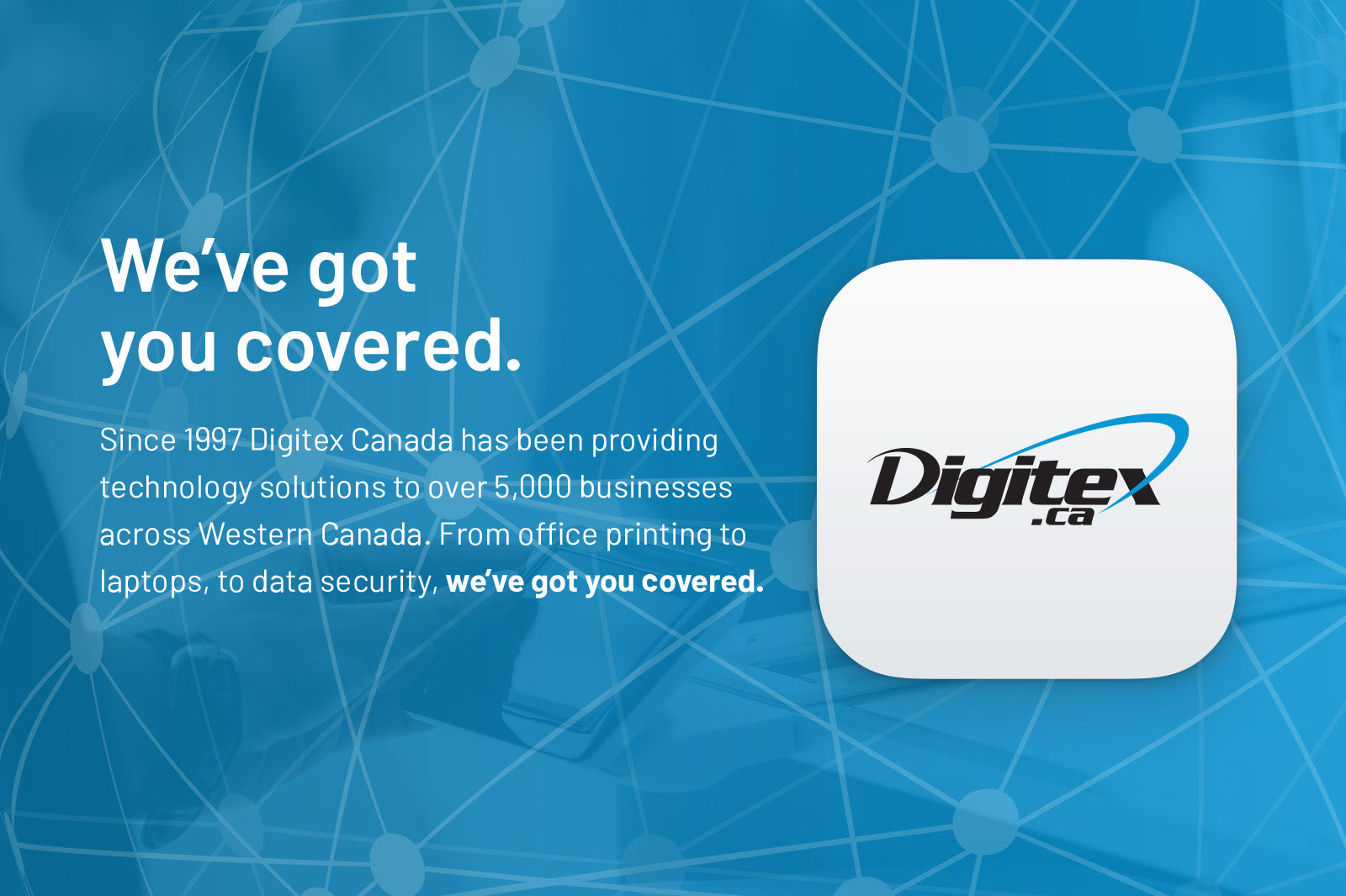 We've got you covered. Since 1997 Digitex Canada has been providing technology solutions to over 5,000 businesses across Western Canada. From office printing to laptops, to data security, we've got you covered.