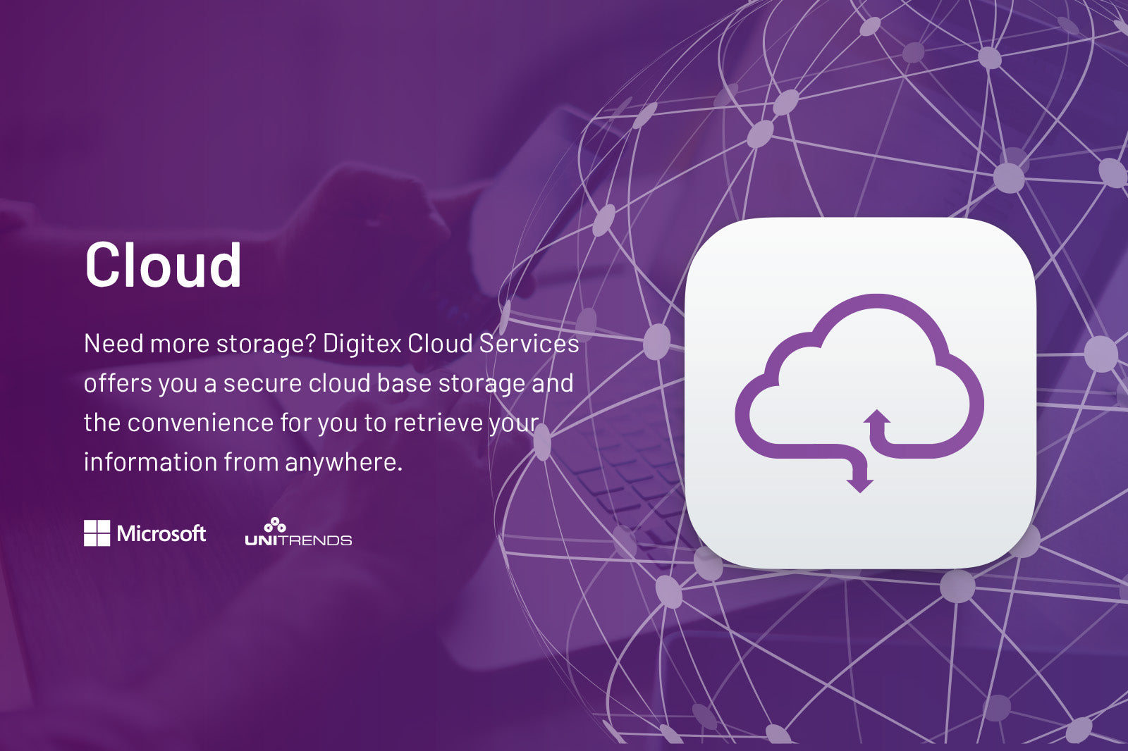 Cloud. Need more storage? Digitex Cloud Services offers you a secure cloud base storage and the convenience for you to retrieve your information from anywhere.