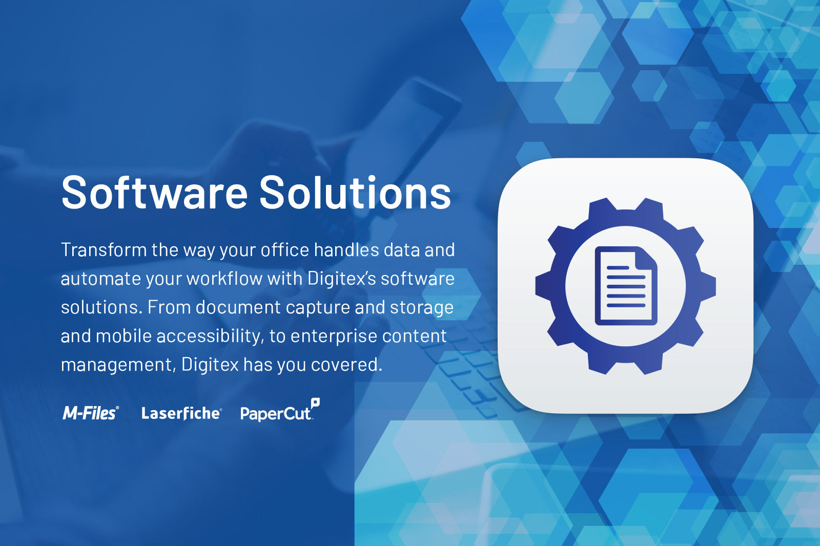 Software Solutions. Transform the way your office handles data and automate your workflow with Digitex's software solutions. From document capture and storage and mobile accessibility, to enterprise content management, Digitex has you covered.
