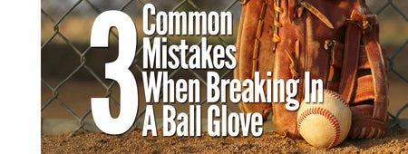 Common Mistakes Made When Breaking In A Ball Glove