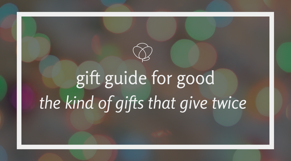 Gift Guide For Good: The Kind Of Gifts That Give Twice