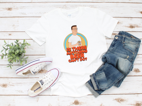 Hank Hill Is There Anything Beer Can't Do? Shirt - Killed Fitty Men