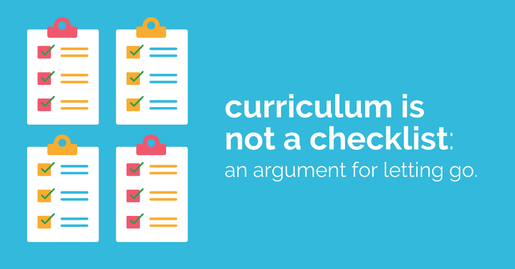Curriculum Is Not A Checklist: An Argument For Letting Go.