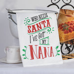 "Nana's Tea Towel features a white cotton cloth with the words "" Who needs Santa. I've got my Nana."" written in black and red.  Bright green ivy leaves are used to highlight the script."