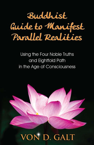 Buddhist Guide to Manifest Parallel Realities: Using the Four Noble Truths & Eightfold Path in the Age of Consciousness