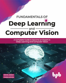 Fundamentals of Deep Learning and Computer Vision: A Complete Guide to become an Expert in Deep Learning and Computer Vision