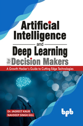Artificial Intelligence and Deep Learning for Decision Makers:  A Growth Hacker's Guide to Cutting Edge Technologies