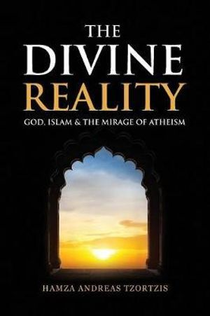The Divine Reality, God, Islam and the Mirage of Atheism - Hamza Andreas Tzortzis