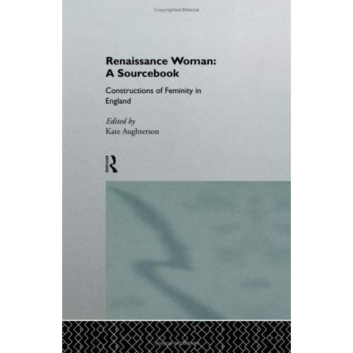 Renaissance Woman: A Sourcebook - Constructions of Femininity in England