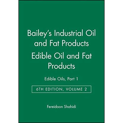Bailey's Industrial Oil and Fat Products: Edible Oils, Part 1 Edible Oil and Fat Products: Edible Oils - Edible Oil and Fat Products v. 2, Pt. 1 (Bailey's Industrial Oil & Fat Products)