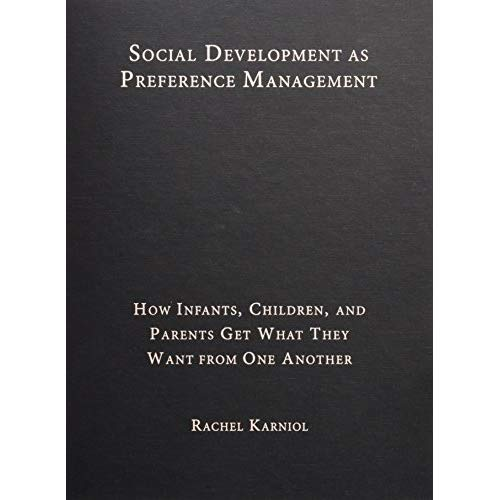 Social Development as Preference Management: How Infants, Children, and Parents Get What They Want from One Another