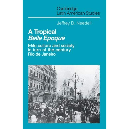 A Tropical Belle Epoque: Elite Culture and Society in Turn-of-the-Century Rio de Janeiro (Cambridge Latin American Studies)
