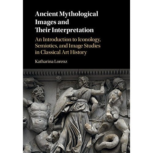 Ancient Mythological Images and their Interpretation: An Introduction to Iconology, Semiotics and Image Studies in Classical Art History