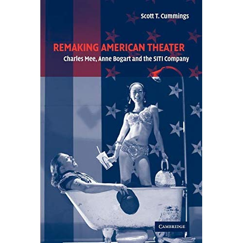 Remaking American Theater: Charles Mee, Anne Bogart and the SITI Company (Cambridge Studies in American Theatre and Drama)